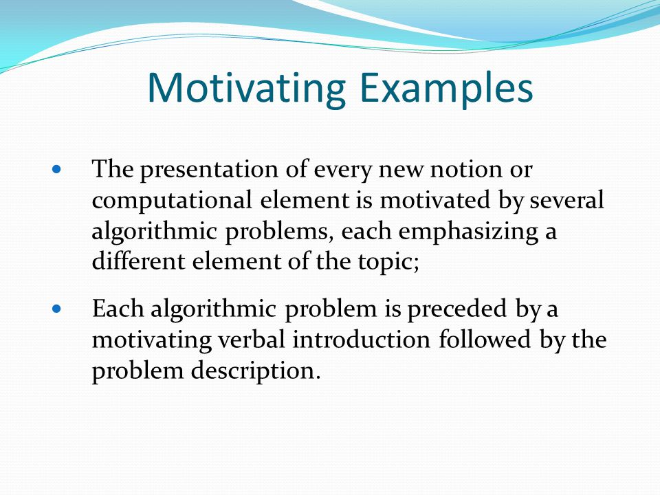 Motivating Examples The presentation of every new notion or computational element is motivated by several algorithmic problems, each emphasizing a different element of the topic; Each algorithmic problem is preceded by a motivating verbal introduction followed by the problem description.
