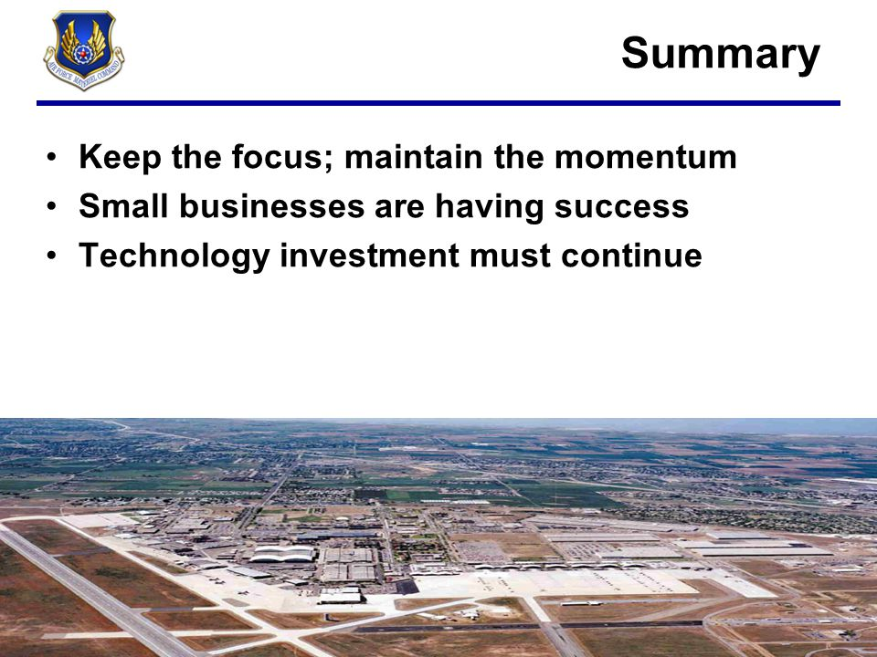 Summary Keep the focus; maintain the momentum Small businesses are having success Technology investment must continue
