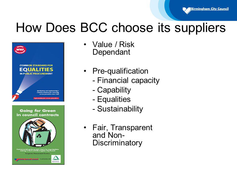 How Does BCC choose its suppliers Value / Risk Dependant Pre-qualification - Financial capacity - Capability - Equalities - Sustainability Fair, Transparent and Non- Discriminatory