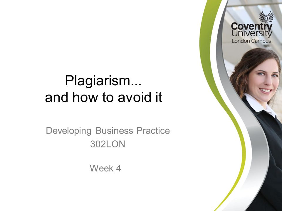 Developing Business Practice 302LON Plagiarism... and how to avoid it Week 4