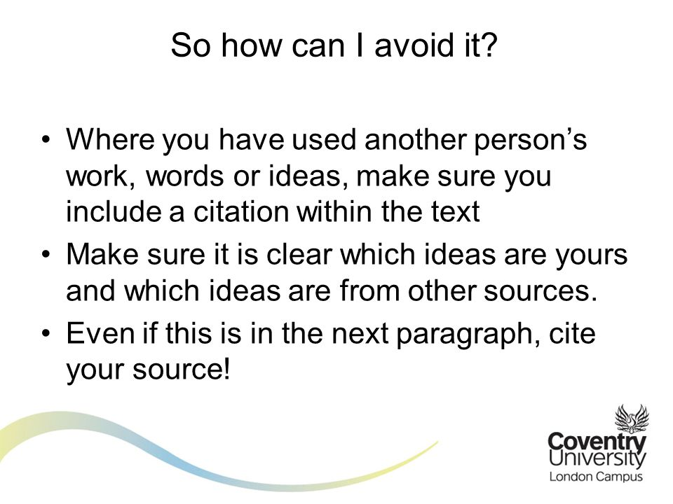 Where you have used another persons work, words or ideas, make sure you include a citation within the text Make sure it is clear which ideas are yours and which ideas are from other sources.