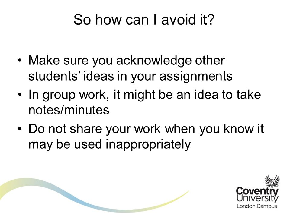 Make sure you acknowledge other students ideas in your assignments In group work, it might be an idea to take notes/minutes Do not share your work when you know it may be used inappropriately So how can I avoid it