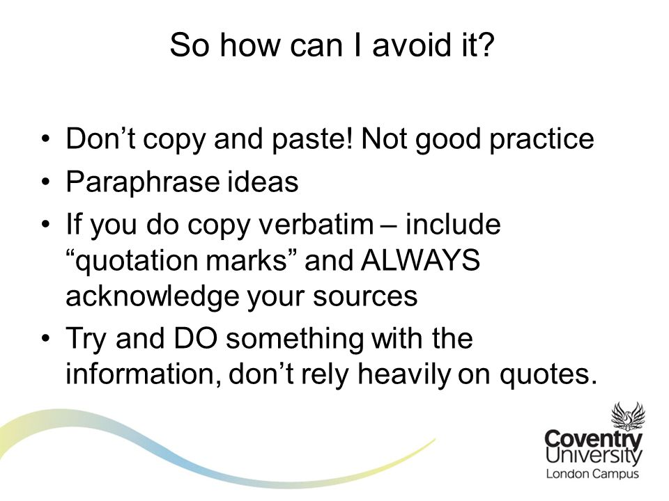Dont copy and paste! Not good practice Paraphrase ideas If you do copy verbatim – include quotation marks and ALWAYS acknowledge your sources Try and