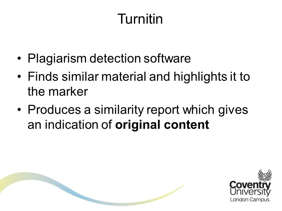 Plagiarism detection software Finds similar material and highlights it to the marker Produces a similarity report which gives an indication of original content Turnitin