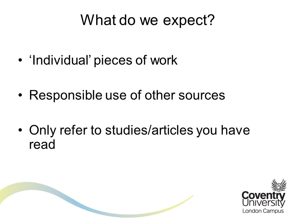 Individual pieces of work Responsible use of other sources Only refer to studies/articles you have read What do we expect