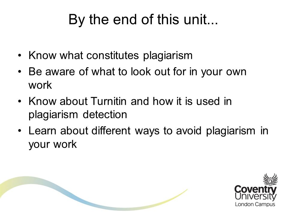 Know what constitutes plagiarism Be aware of what to look out for in your own work Know about Turnitin and how it is used in plagiarism detection Lear