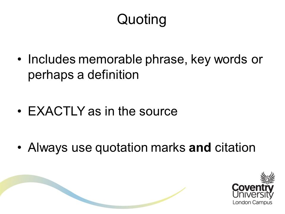 Includes memorable phrase, key words or perhaps a definition EXACTLY as in the source Always use quotation marks and citation Quoting