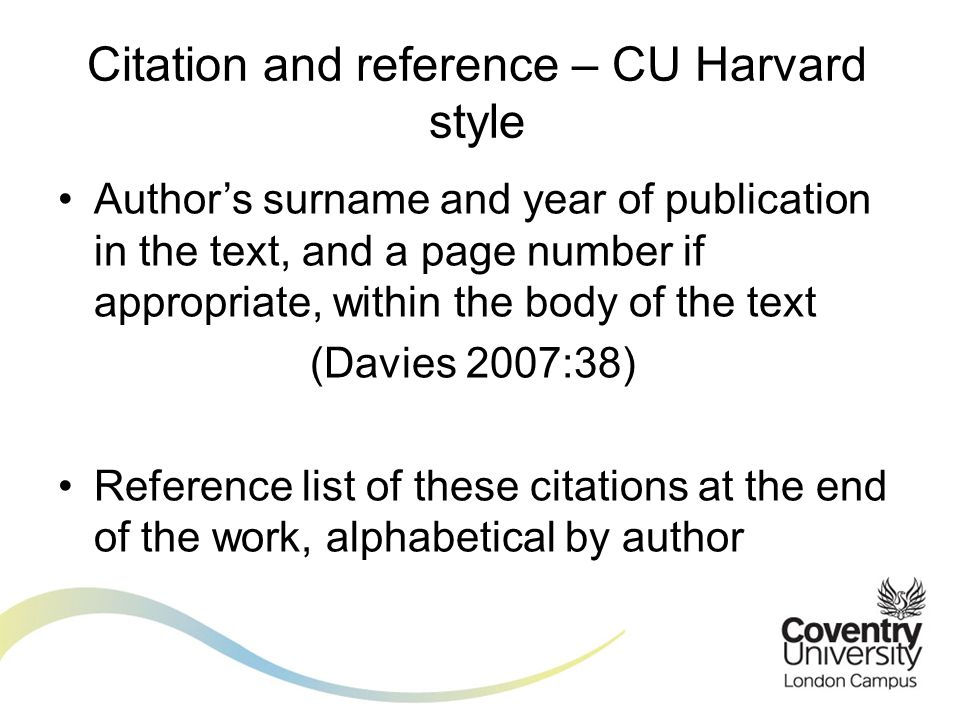 Authors surname and year of publication in the text, and a page number if appropriate, within the body of the text (Davies 2007:38) Reference list of these citations at the end of the work, alphabetical by author Citation and reference – CU Harvard style