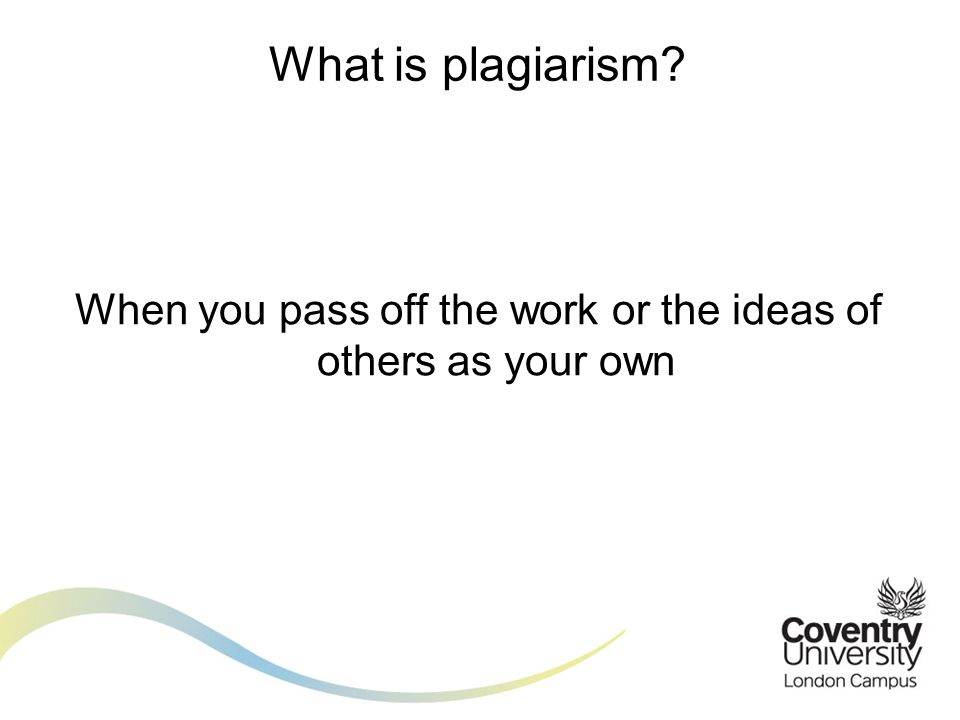 When you pass off the work or the ideas of others as your own What is plagiarism?