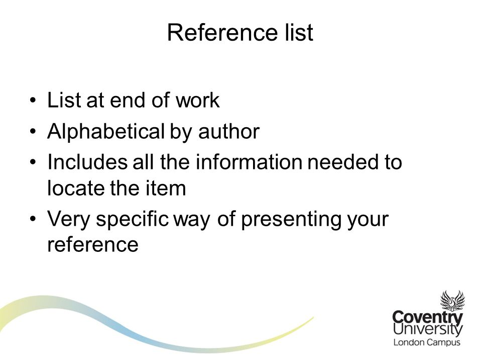 List at end of work Alphabetical by author Includes all the information needed to locate the item Very specific way of presenting your reference Reference list