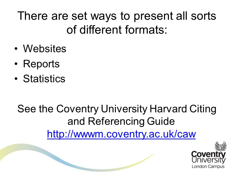 Websites Reports Statistics See the Coventry University Harvard Citing and Referencing Guide http://wwwm.coventry.ac.uk/caw http://wwwm.coventry.ac.uk