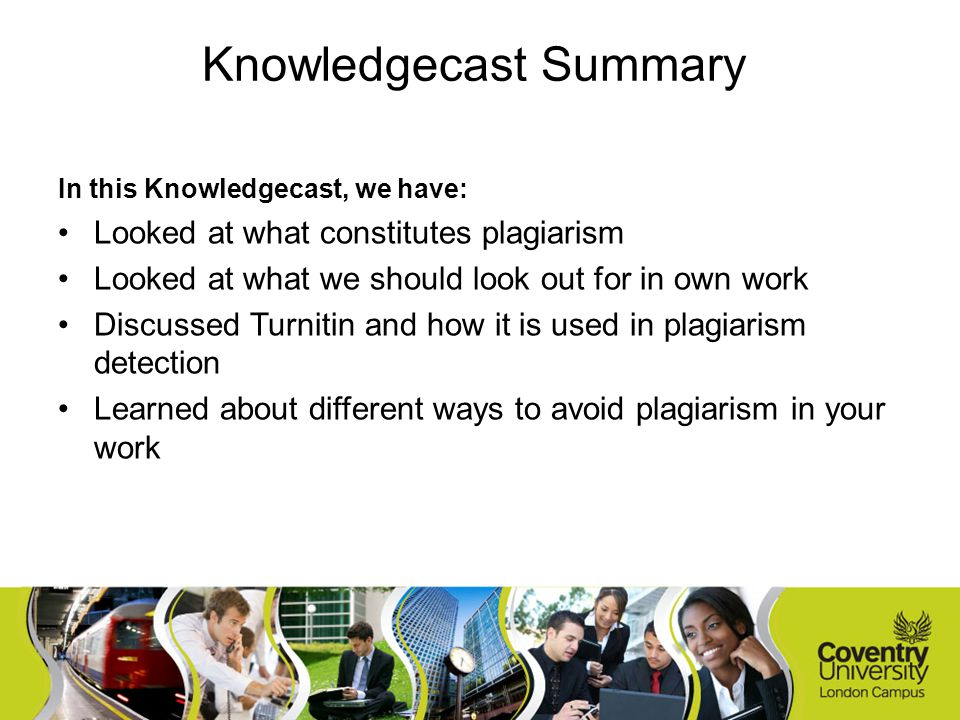 In this Knowledgecast, we have: Looked at what constitutes plagiarism Looked at what we should look out for in own work Discussed Turnitin and how it is used in plagiarism detection Learned about different ways to avoid plagiarism in your work Knowledgecast Summary