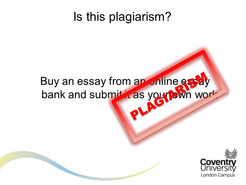 Is this plagiarism? Buy an essay from an online essay bank and submit it as your own work PLAGIARISM