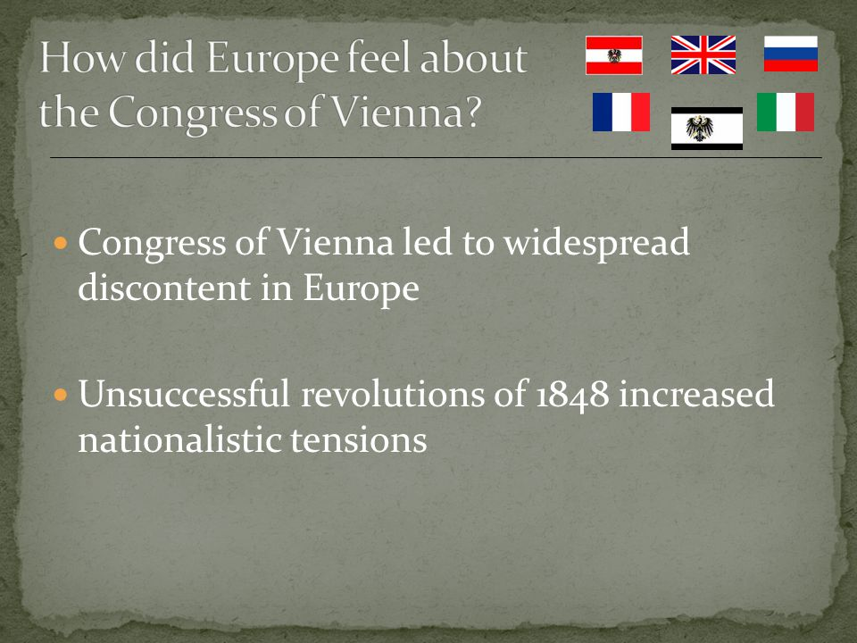 Congress of Vienna led to widespread discontent in Europe Unsuccessful revolutions of 1848 increased nationalistic tensions