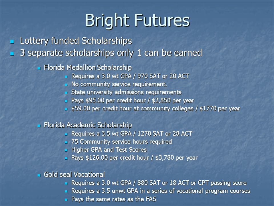 Bright Futures Lottery funded Scholarships Lottery funded Scholarships 3 separate scholarships only 1 can be earned 3 separate scholarships only 1 can be earned Florida Medallion Scholarship Florida Medallion Scholarship Requires a 3.0 wt GPA / 970 SAT or 20 ACT Requires a 3.0 wt GPA / 970 SAT or 20 ACT No community service requirement.