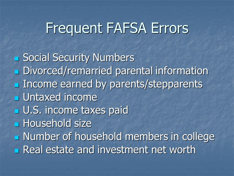 Frequent FAFSA Errors Social Security Numbers Social Security Numbers Divorced/remarried parental information Divorced/remarried parental information Income earned by parents/stepparents Income earned by parents/stepparents Untaxed income Untaxed income U.S.