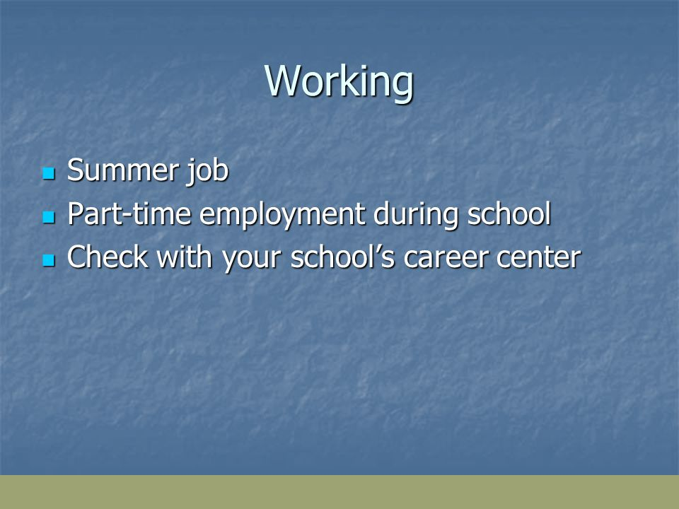 Working Summer job Summer job Part-time employment during school Part-time employment during school Check with your schools career center Check with your schools career center