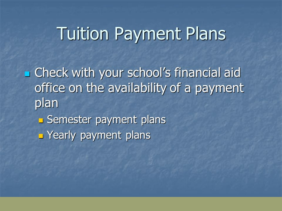 Tuition Payment Plans Check with your schools financial aid office on the availability of a payment plan Check with your schools financial aid office on the availability of a payment plan Semester payment plans Semester payment plans Yearly payment plans Yearly payment plans