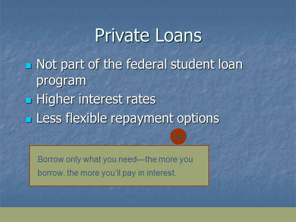 Private Loans Not part of the federal student loan program Not part of the federal student loan program Higher interest rates Higher interest rates Less flexible repayment options Less flexible repayment options Borrow only what you needthe more you borrow, the more youll pay in interest.