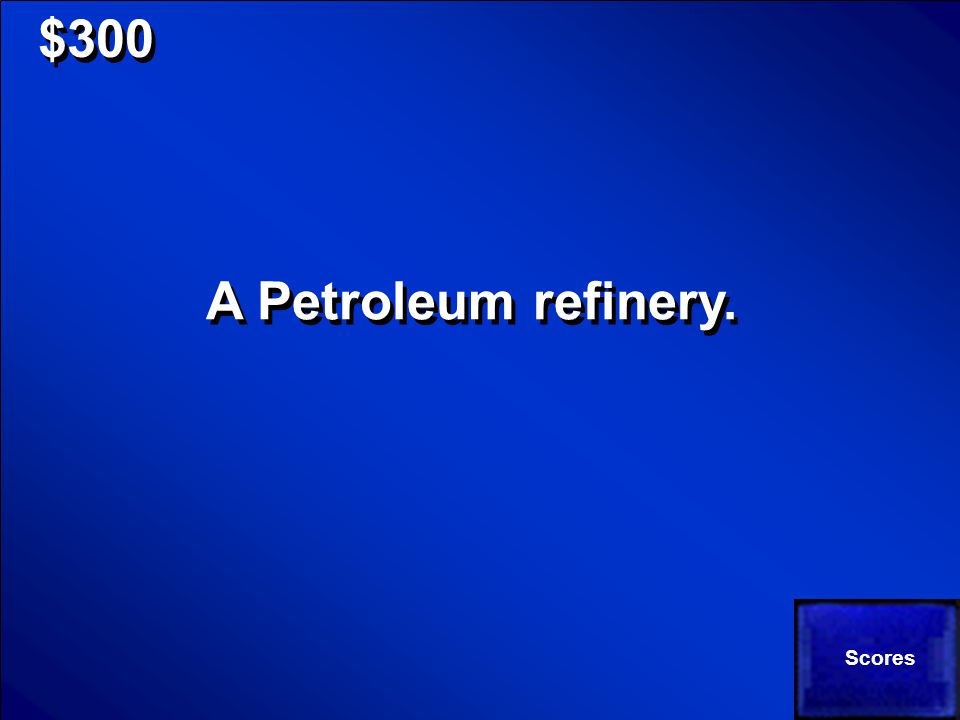 © Mark E. Damon - All Rights Reserved $300 What is the specific name of a place that processes petroleum into usable products?