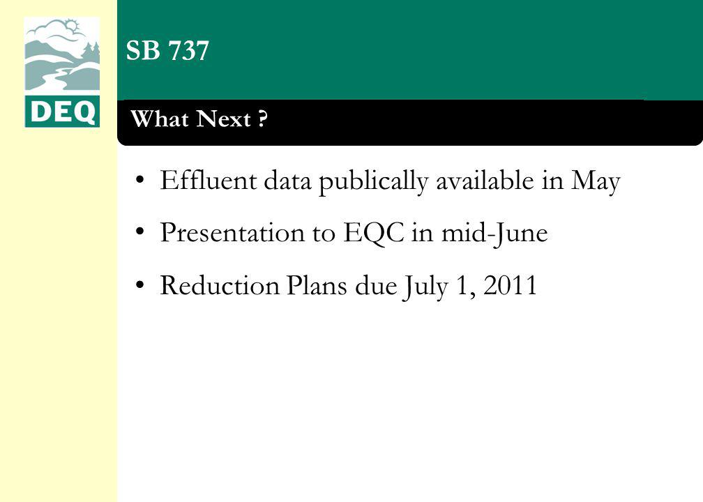SB 737 What Next ? Effluent data publically available in May Presentation to EQC in mid-June Reduction Plans due July 1, 2011