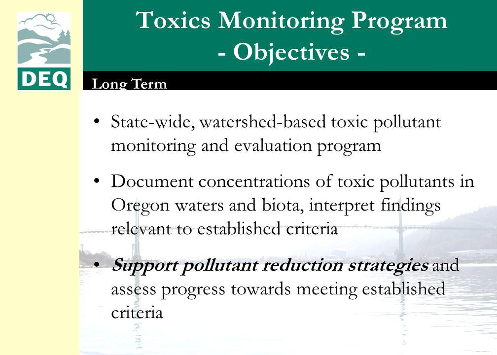 Toxics Monitoring Program - Objectives - State-wide, watershed-based toxic pollutant monitoring and evaluation program Document concentrations of toxic pollutants in Oregon waters and biota, interpret findings relevant to established criteria Support pollutant reduction strategies and assess progress towards meeting established criteria Long Term