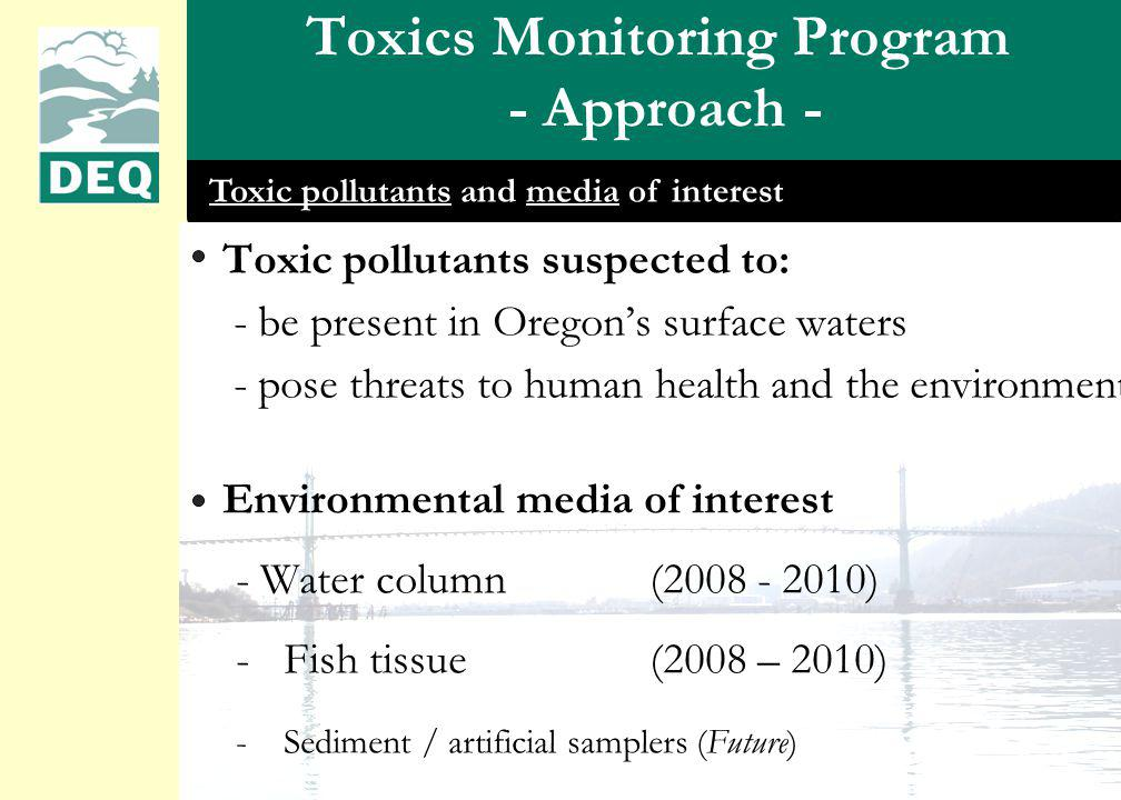Toxics Monitoring Program - Approach - Toxic pollutants suspected to: - be present in Oregons surface waters - pose threats to human health and the environment Environmental media of interest - Water column(2008 - 2010) -Fish tissue(2008 – 2010) -Sediment / artificial samplers (Future) Toxic pollutants and media of interest