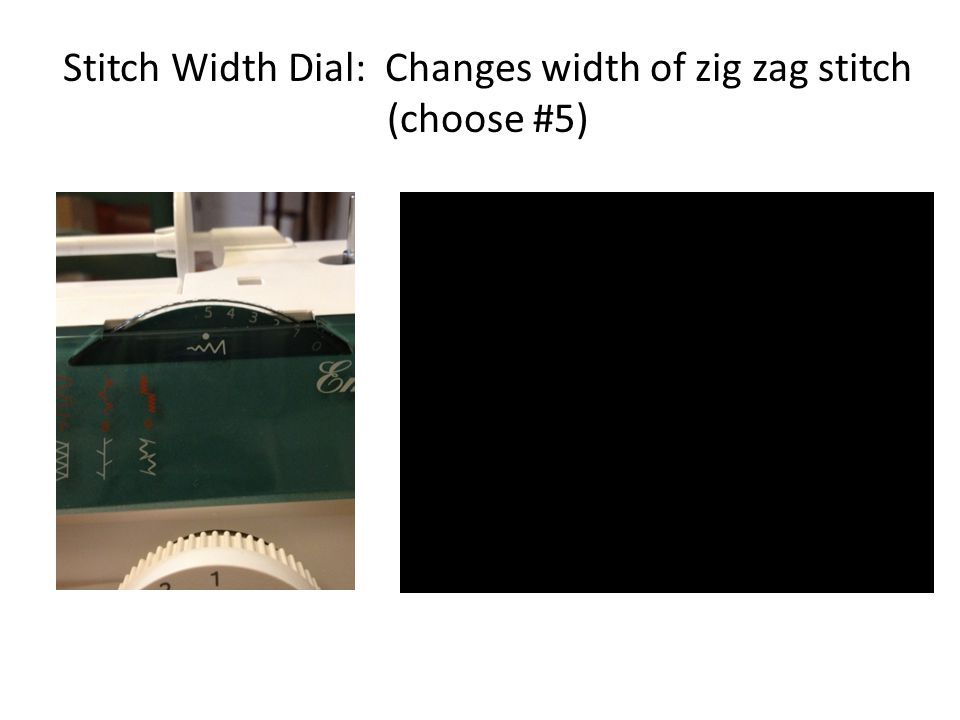 Stitch Width Dial: Changes width of zig zag stitch (choose #5)