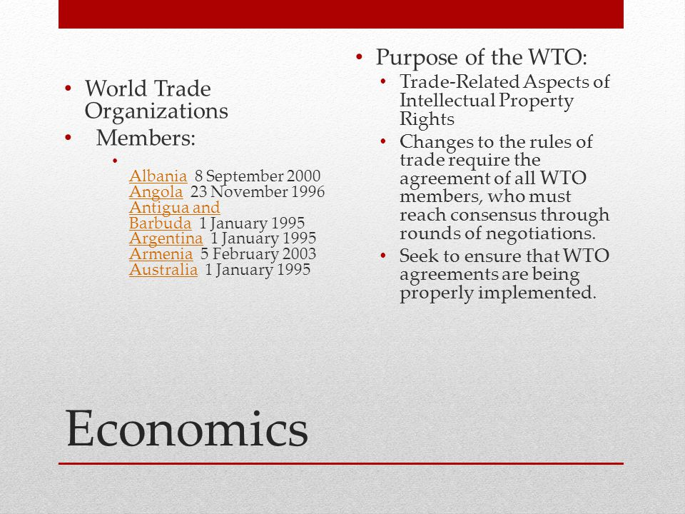 Economics World Trade Organizations Members: Albania 8 September 2000 Angola 23 November 1996 Antigua and Barbuda 1 January 1995 Argentina 1 January 1