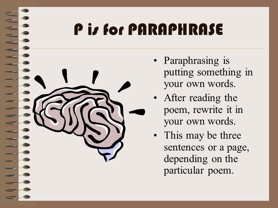 P is for PARAPHRASE Paraphrasing is putting something in your own words. After reading the poem, rewrite it in your own words. This may be three sente