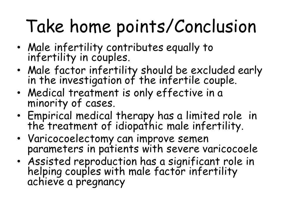 Take home points/Conclusion Male infertility contributes equally to infertility in couples. Male factor infertility should be excluded early in the in