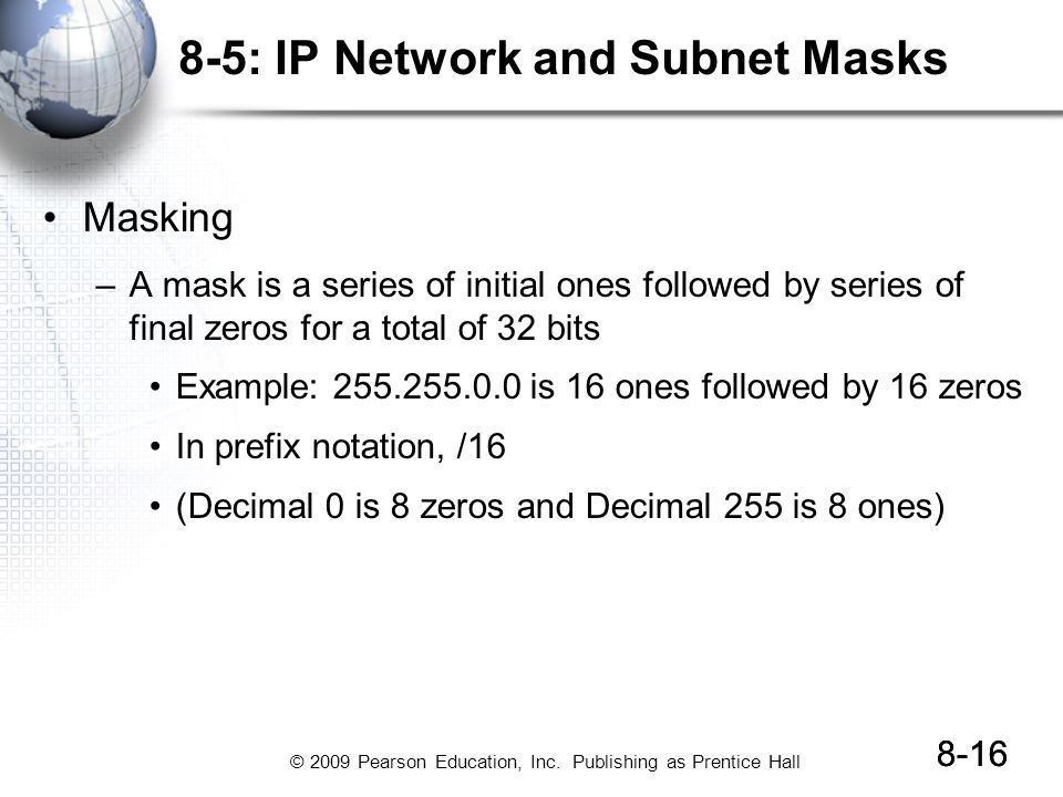 © 2009 Pearson Education, Inc. Publishing as Prentice Hall 8-16 8-5: IP Network and Subnet Masks Masking –A mask is a series of initial ones followed