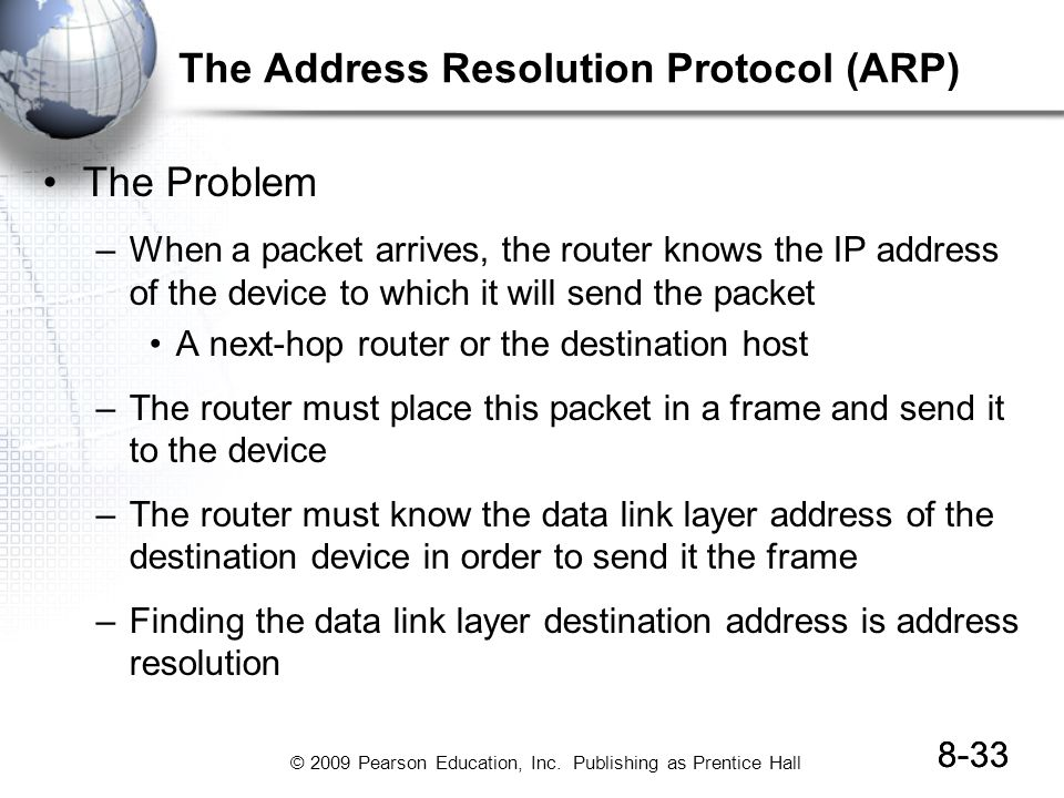 © 2009 Pearson Education, Inc. Publishing as Prentice Hall 8-33 The Address Resolution Protocol (ARP) The Problem –When a packet arrives, the router k
