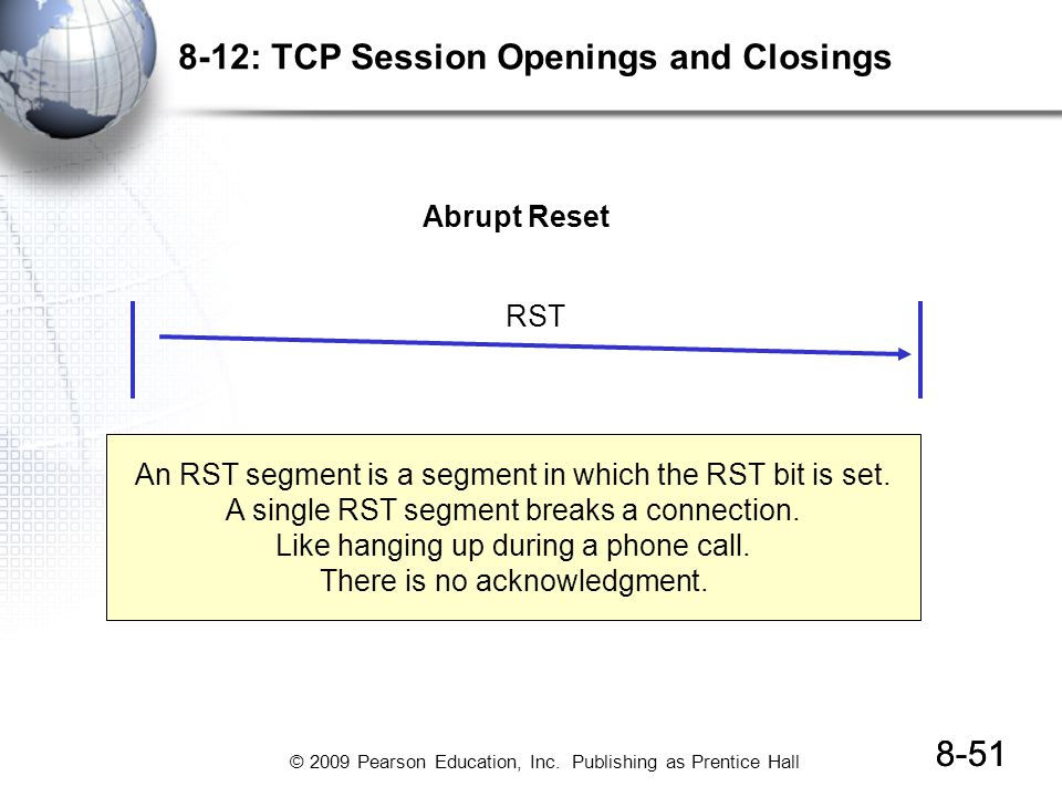 © 2009 Pearson Education, Inc. Publishing as Prentice Hall 8-51 8-12: TCP Session Openings and Closings RST Abrupt Reset An RST segment is a segment i
