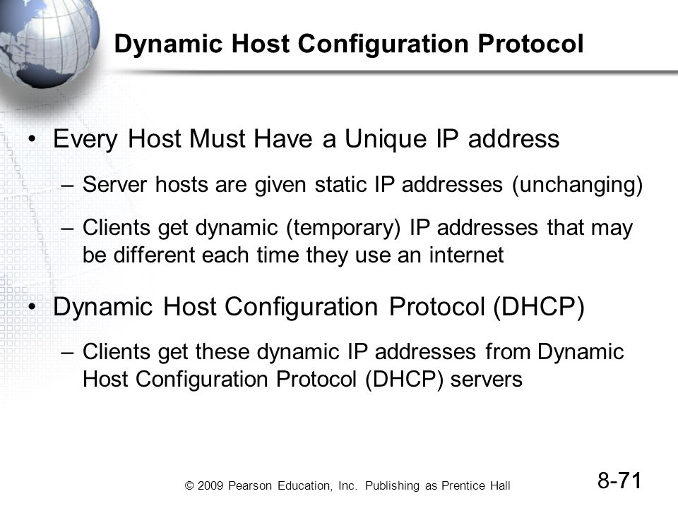 © 2009 Pearson Education, Inc. Publishing as Prentice Hall 8-7171 Dynamic Host Configuration Protocol Every Host Must Have a Unique IP address –Server