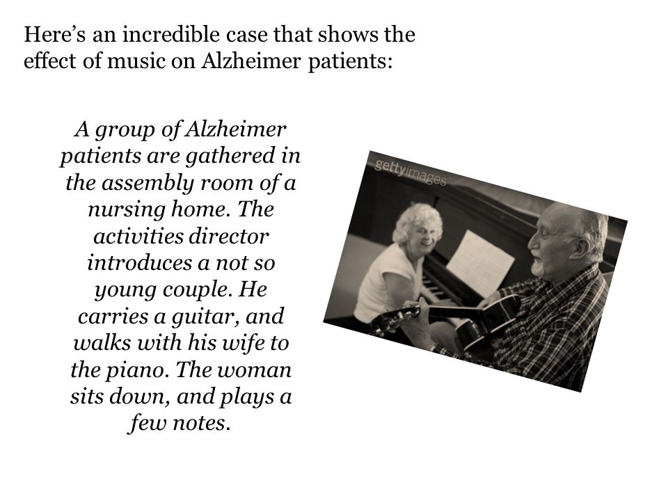Heres an incredible case that shows the effect of music on Alzheimer patients: A group of Alzheimer patients are gathered in the assembly room of a nursing home.