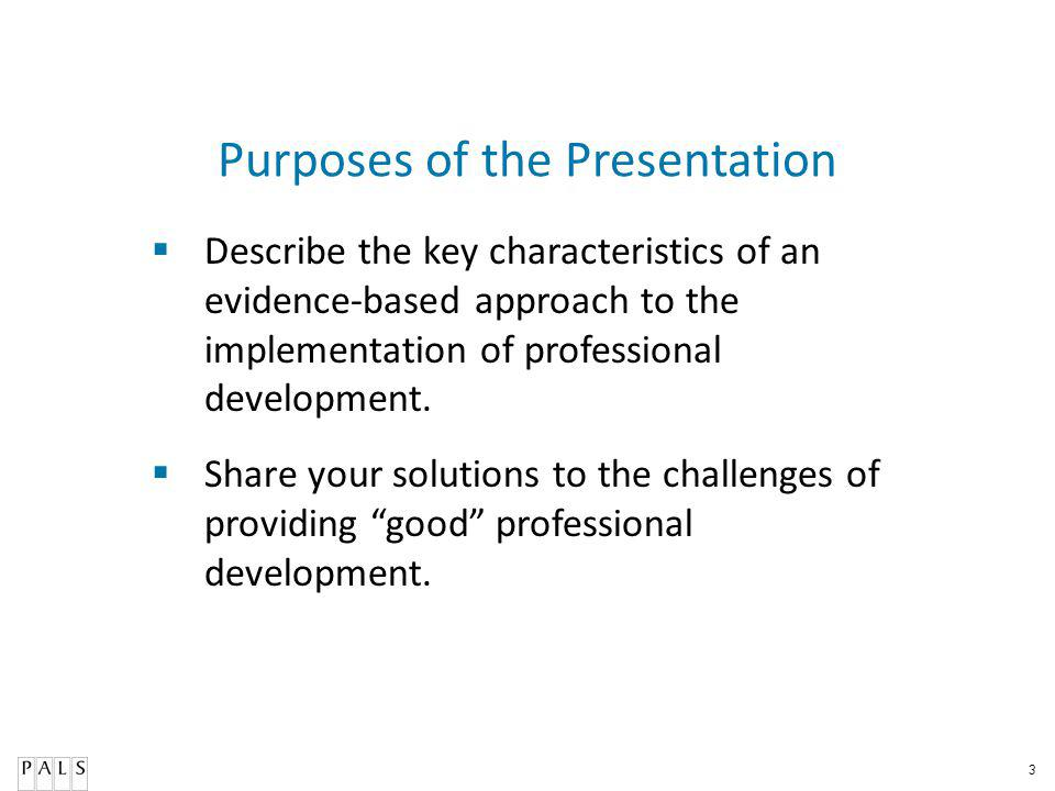 3 Purposes of the Presentation Describe the key characteristics of an evidence-based approach to the implementation of professional development.