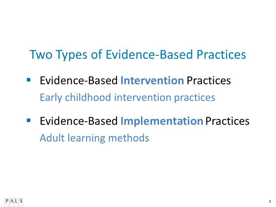 6 Two Types of Evidence-Based Practices Evidence-Based Intervention Practices Early childhood intervention practices Evidence-Based Implementation Practices Adult learning methods
