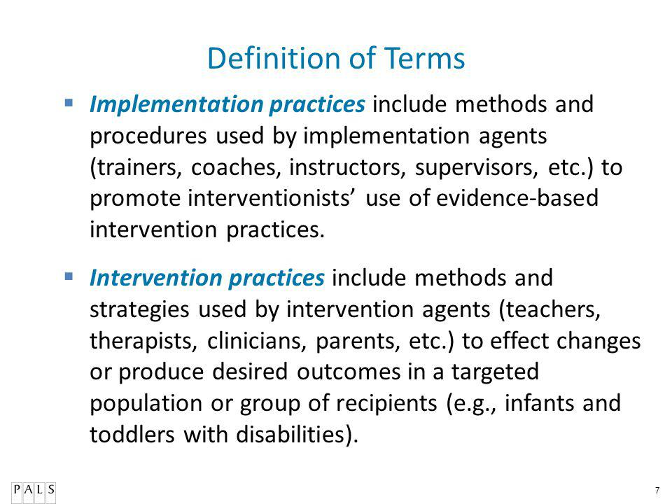 7 Definition of Terms Implementation practices include methods and procedures used by implementation agents (trainers, coaches, instructors, supervisors, etc.) to promote interventionists use of evidence-based intervention practices.