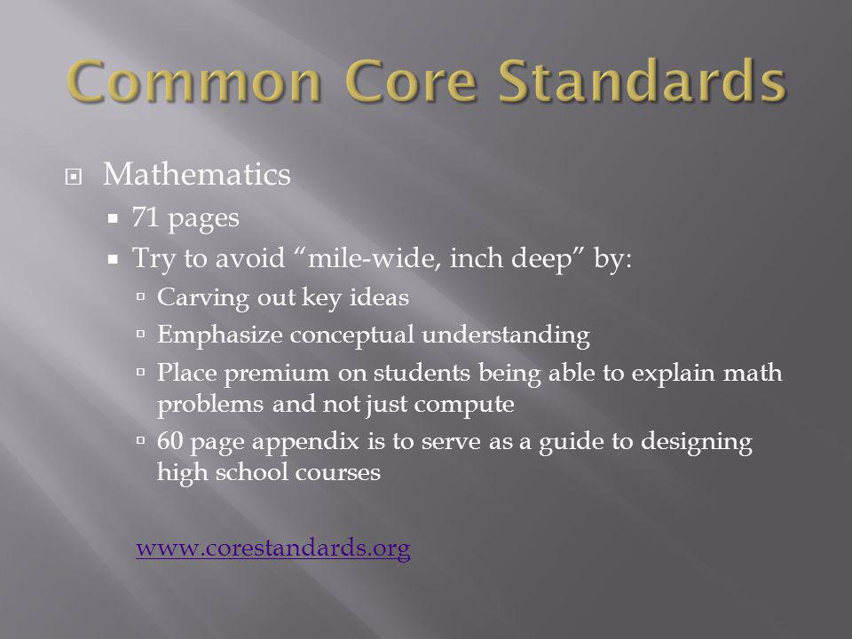 Mathematics 71 pages Try to avoid mile-wide, inch deep by: Carving out key ideas Emphasize conceptual understanding Place premium on students being able to explain math problems and not just compute 60 page appendix is to serve as a guide to designing high school courses