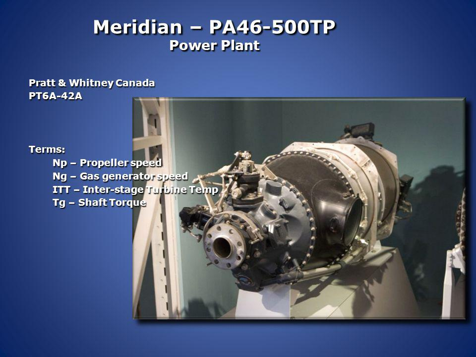 Meridian – PA46-500TP Power Plant Pratt & Whitney Canada PT6A-42A 500 shaft horse power Turbine Speed: 38100 rpms Geared to 2000 rpm propeller speed R