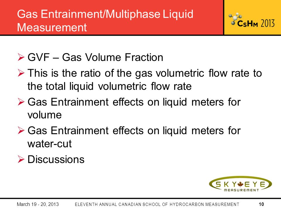 Gas Entrainment/Multiphase Liquid Measurement GVF – Gas Volume Fraction This is the ratio of the gas volumetric flow rate to the total liquid volumetric flow rate Gas Entrainment effects on liquid meters for volume Gas Entrainment effects on liquid meters for water-cut Discussions March 19 - 20, 2013ELEVENTH ANNUAL CANADIAN SCHOOL OF HYDROCARBON MEASUREMENT10