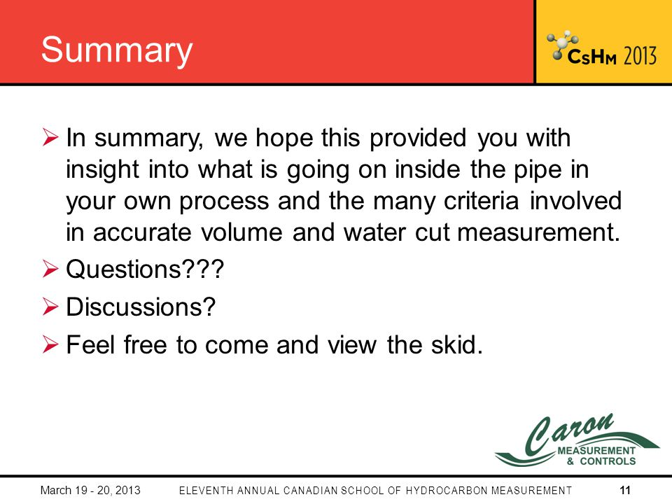 Summary In summary, we hope this provided you with insight into what is going on inside the pipe in your own process and the many criteria involved in accurate volume and water cut measurement.