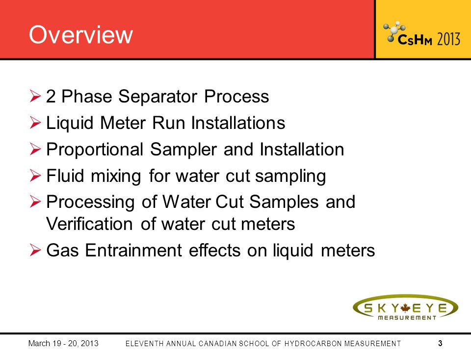 Overview 2 Phase Separator Process Liquid Meter Run Installations Proportional Sampler and Installation Fluid mixing for water cut sampling Processing of Water Cut Samples and Verification of water cut meters Gas Entrainment effects on liquid meters March 19 - 20, 2013ELEVENTH ANNUAL CANADIAN SCHOOL OF HYDROCARBON MEASUREMENT3