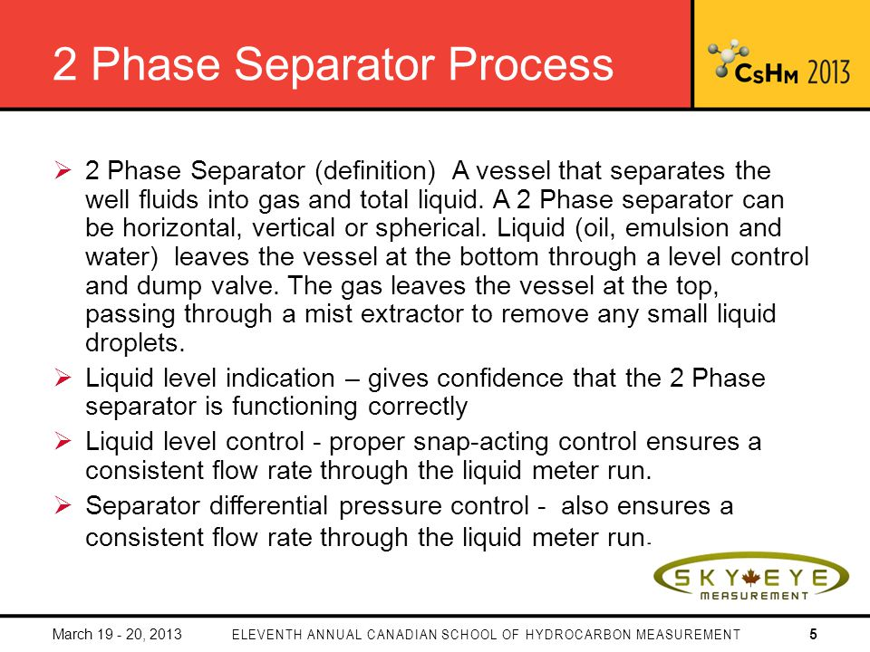 2 Phase Separator Process 2 Phase Separator (definition) A vessel that separates the well fluids into gas and total liquid.