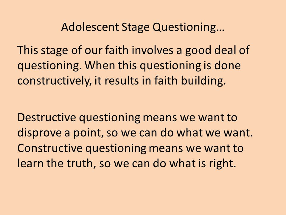 Adolescent Stage Questioning… This stage of our faith involves a good deal of questioning.