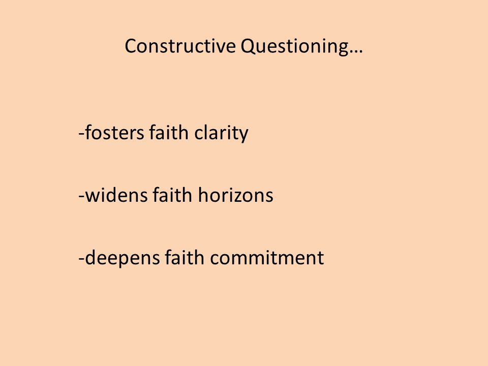 Constructive Questioning… -fosters faith clarity -widens faith horizons -deepens faith commitment