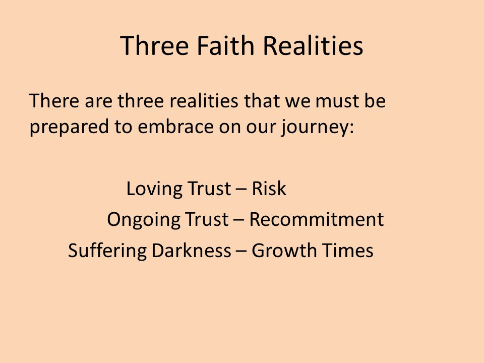 Three Faith Realities There are three realities that we must be prepared to embrace on our journey: Loving Trust – Risk Ongoing Trust – Recommitment Suffering Darkness – Growth Times