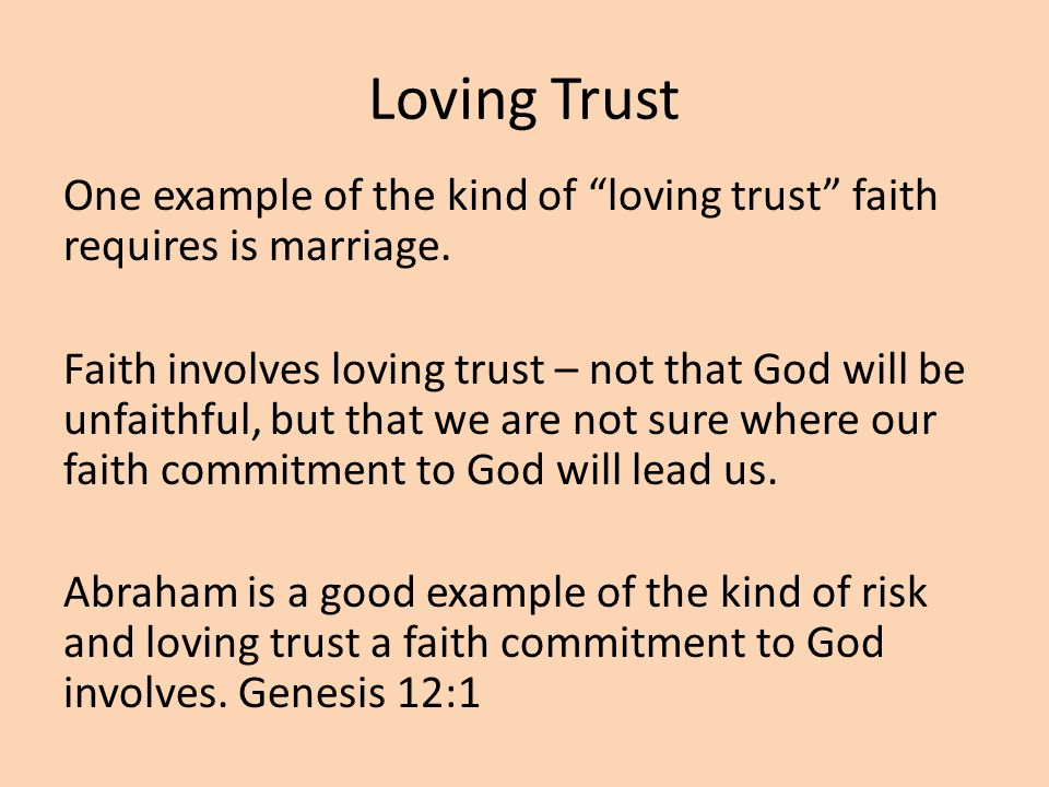Loving Trust One example of the kind of loving trust faith requires is marriage.