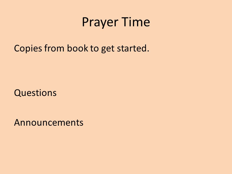 Prayer Time Copies from book to get started. Questions Announcements
